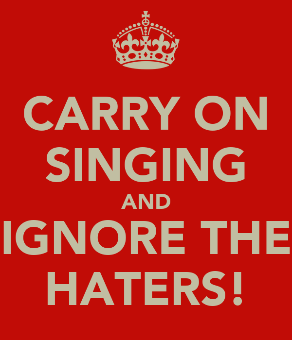 CARRY ON SINGING AND IGNORE THE HATERS!