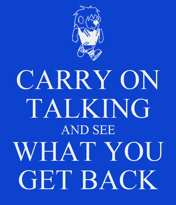 CARRY ON TALKING AND SEE WHAT YOU GET BACK