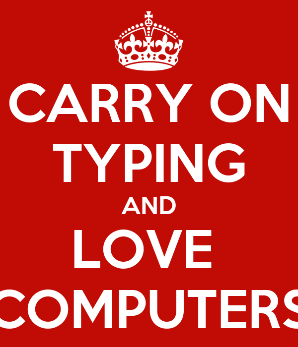 CARRY ON TYPING AND LOVE  COMPUTERS