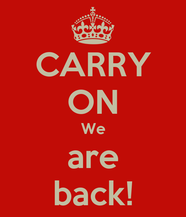 CARRY ON We are back!