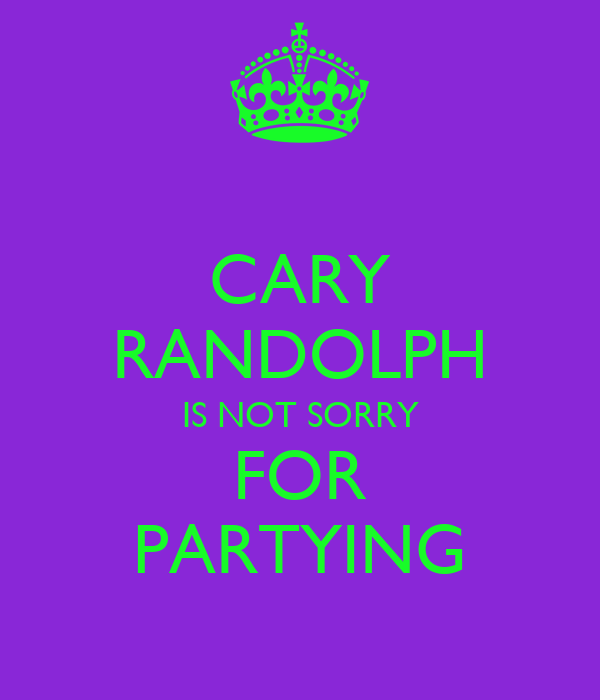 CARY RANDOLPH IS NOT SORRY FOR PARTYING