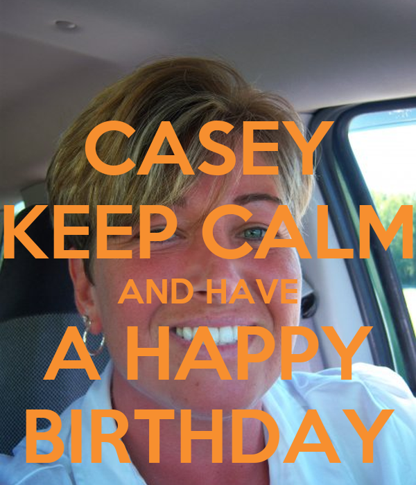 CASEY KEEP CALM AND HAVE A HAPPY BIRTHDAY