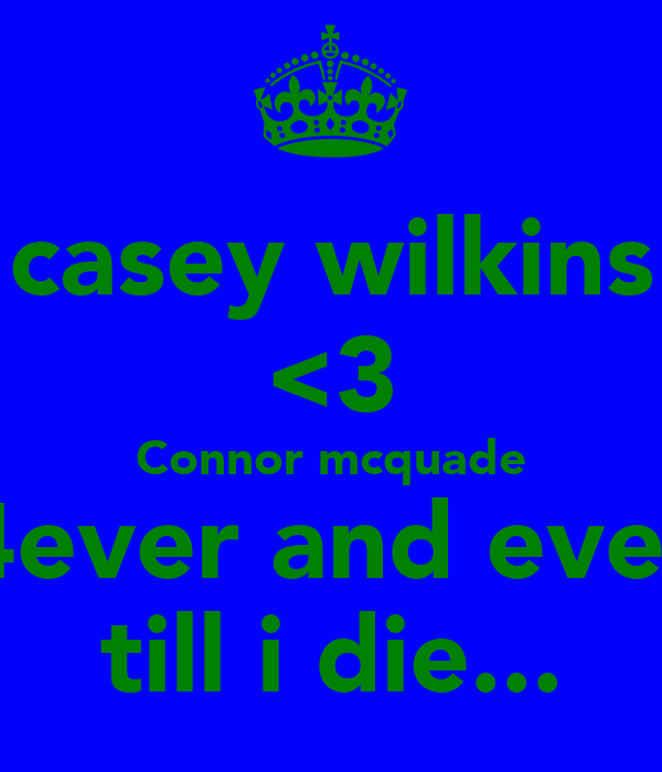 casey wilkins <3 Connor mcquade 4ever and ever till i die...