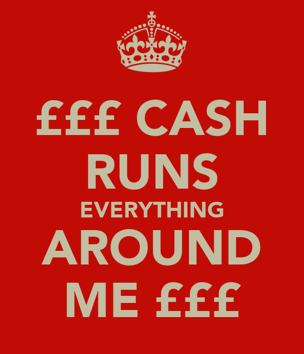 £££ CASH RUNS EVERYTHING AROUND ME £££