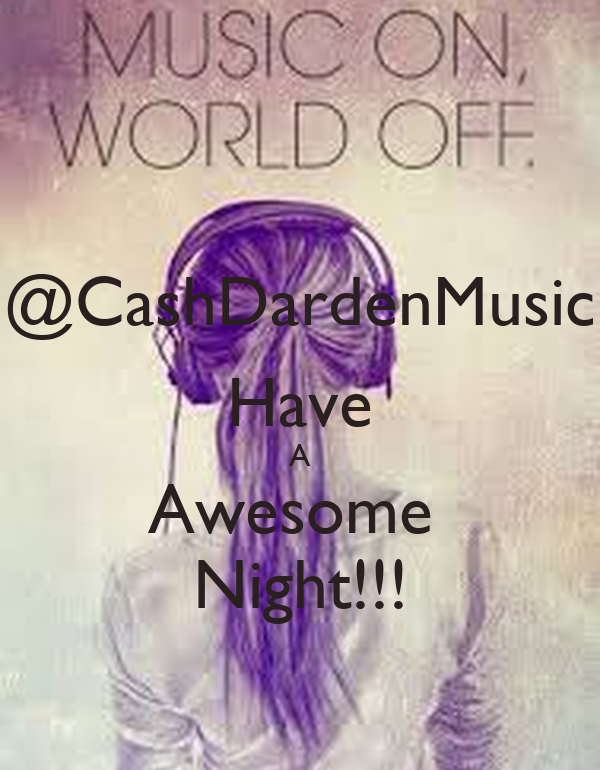 @CashDardenMusic Have A Awesome  Night!!!