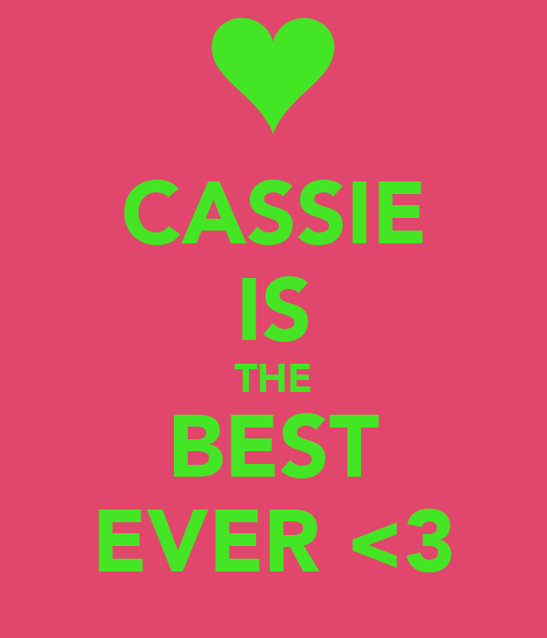 CASSIE IS THE BEST EVER <3
