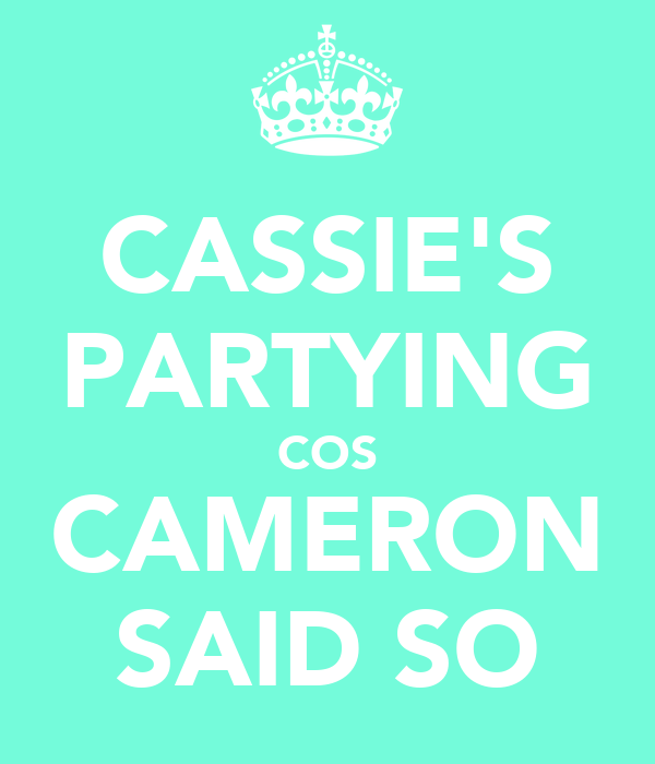 CASSIE'S PARTYING COS CAMERON SAID SO