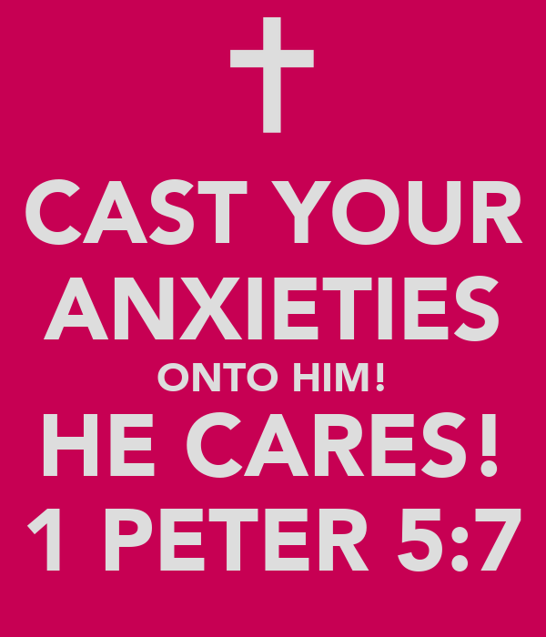 CAST YOUR ANXIETIES ONTO HIM! HE CARES! 1 PETER 5:7