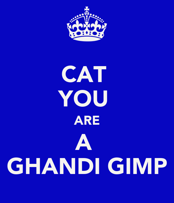 CAT  YOU  ARE A  GHANDI GIMP