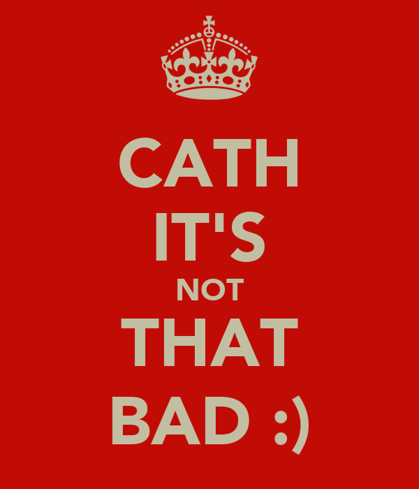 CATH IT'S NOT THAT BAD :)