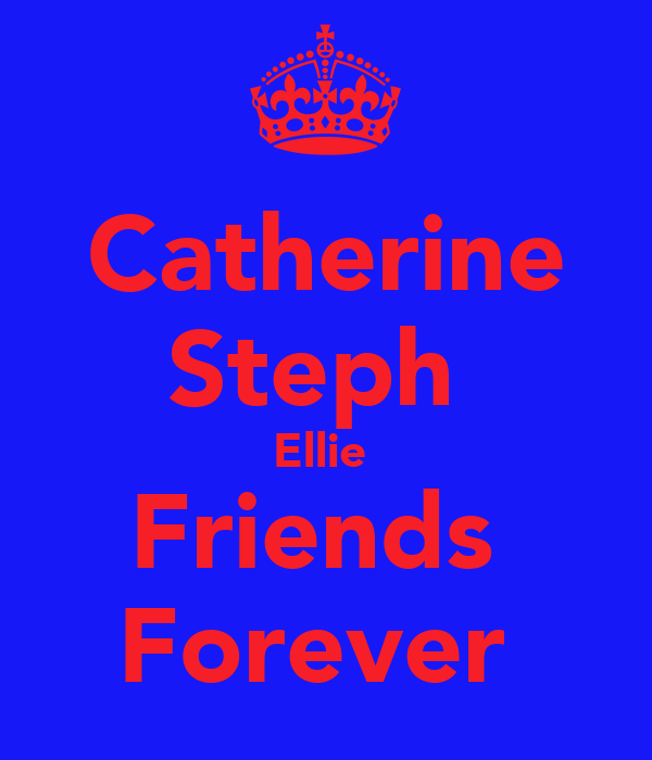 Catherine Steph  Ellie  Friends  Forever