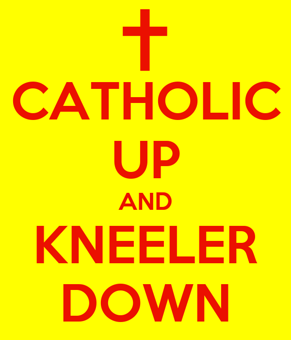 CATHOLIC UP AND KNEELER DOWN