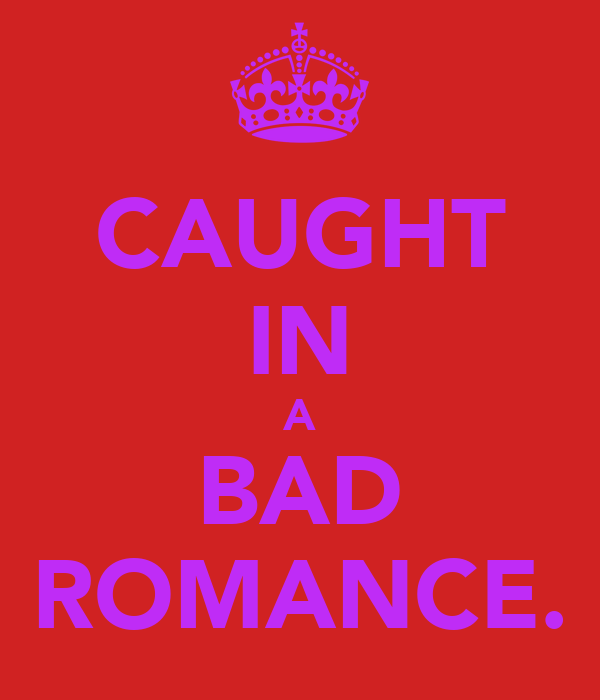 CAUGHT IN A BAD ROMANCE.