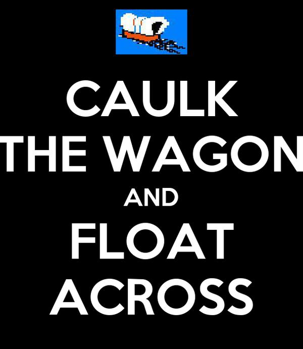 CAULK THE WAGON AND FLOAT ACROSS