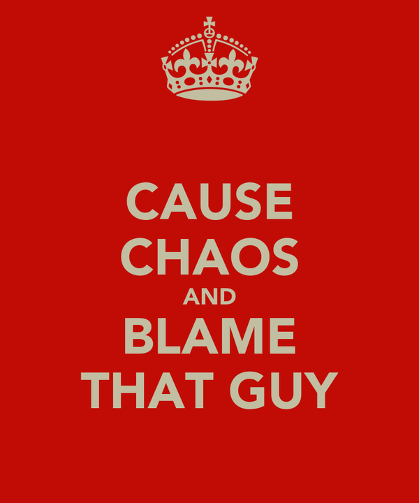 CAUSE CHAOS AND BLAME THAT GUY
