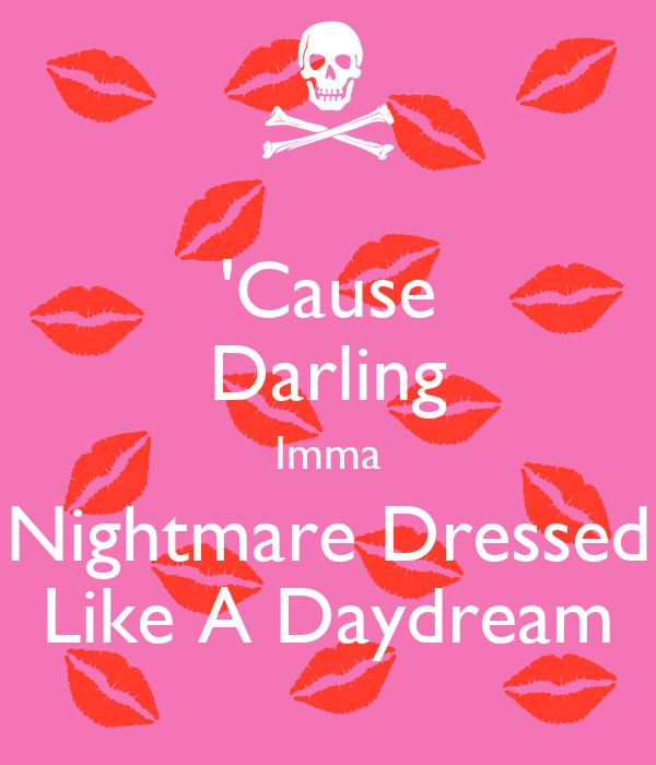 'Cause Darling Imma Nightmare Dressed Like A Daydream