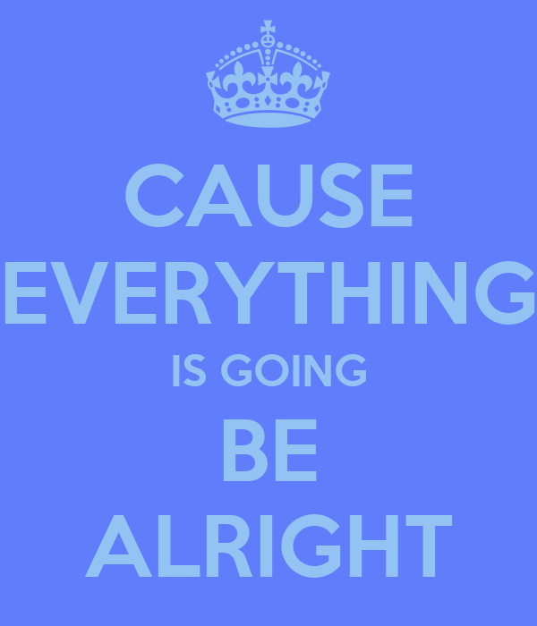 CAUSE EVERYTHING IS GOING BE ALRIGHT