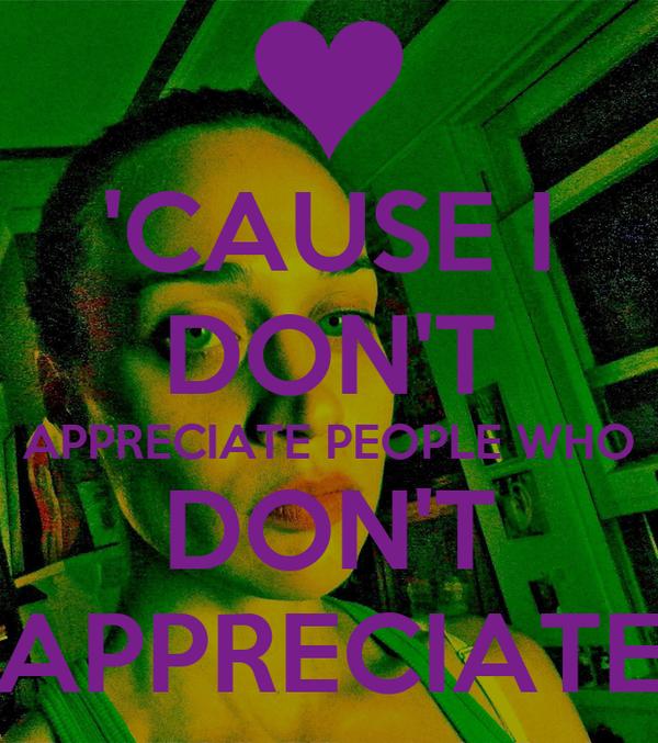 'CAUSE I DON'T APPRECIATE PEOPLE WHO DON'T APPRECIATE