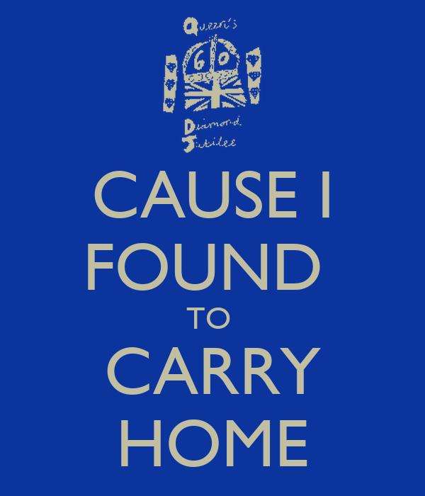 CAUSE I FOUND  TO  CARRY HOME