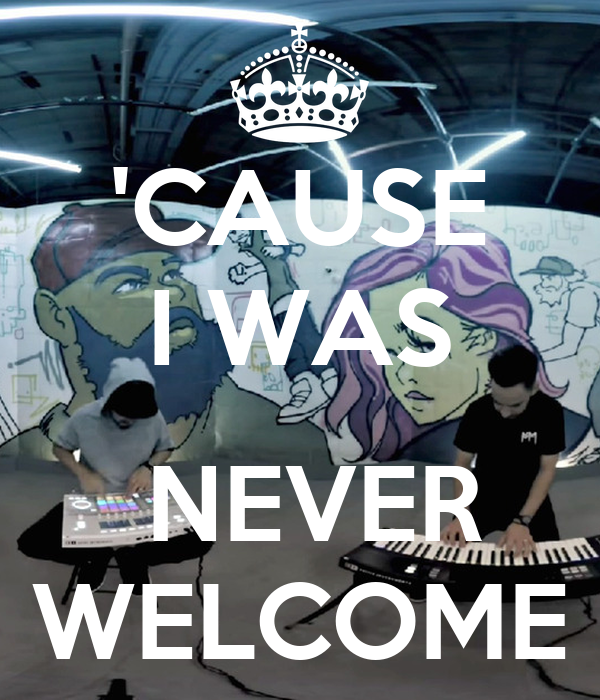 'CAUSE I WAS   NEVER WELCOME
