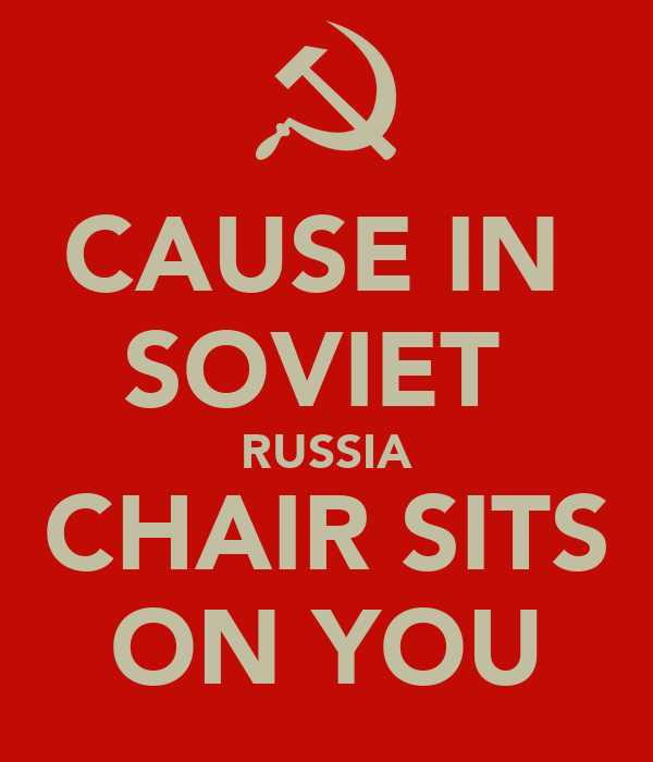CAUSE IN  SOVIET  RUSSIA CHAIR SITS ON YOU