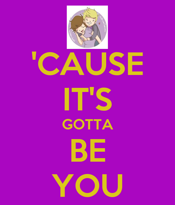 'CAUSE IT'S GOTTA BE YOU