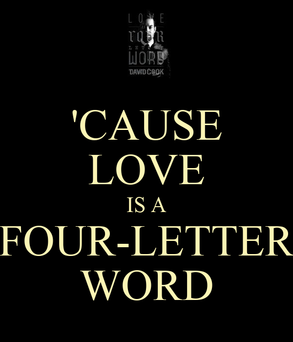 'CAUSE LOVE IS A FOUR-LETTER WORD
