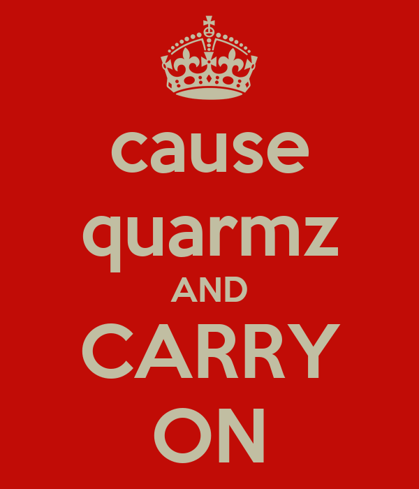 cause quarmz AND CARRY ON