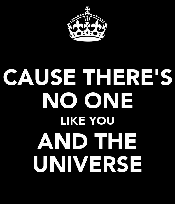 CAUSE THERE'S NO ONE LIKE YOU AND THE UNIVERSE
