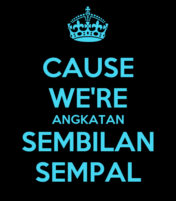 CAUSE WE'RE ANGKATAN SEMBILAN SEMPAL