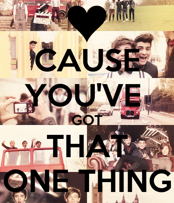 CAUSE YOU'VE  GOT THAT ONE THING