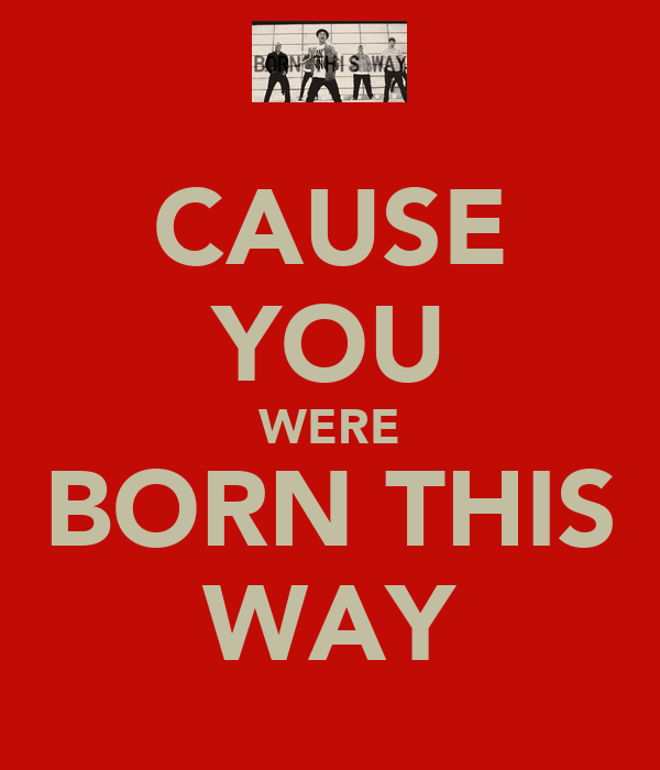 CAUSE YOU WERE BORN THIS WAY