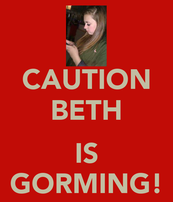 CAUTION BETH  IS GORMING!