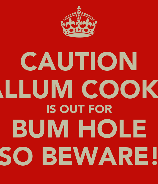 CAUTION CALLUM COOKSY IS OUT FOR BUM HOLE SO BEWARE!