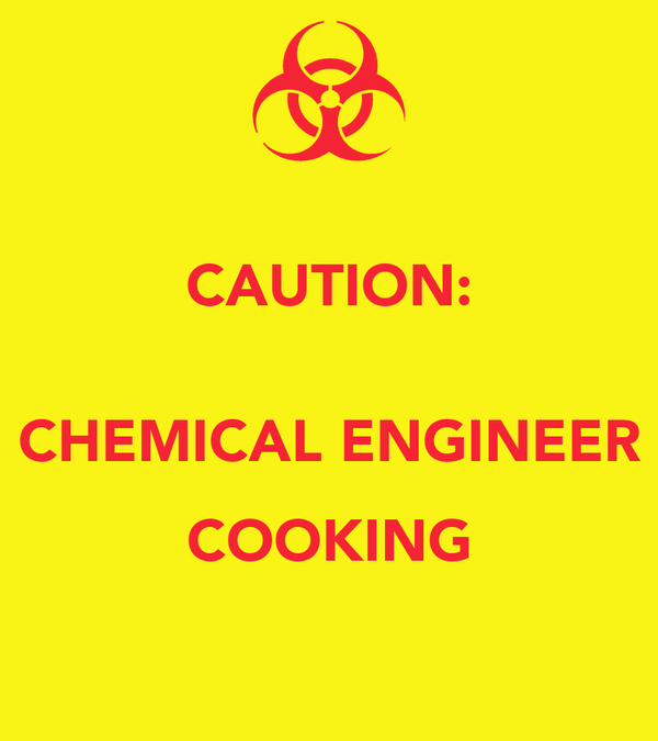 CAUTION:  CHEMICAL ENGINEER COOKING