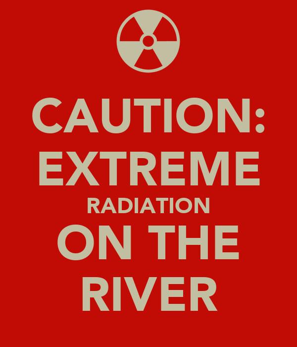 CAUTION: EXTREME RADIATION ON THE RIVER