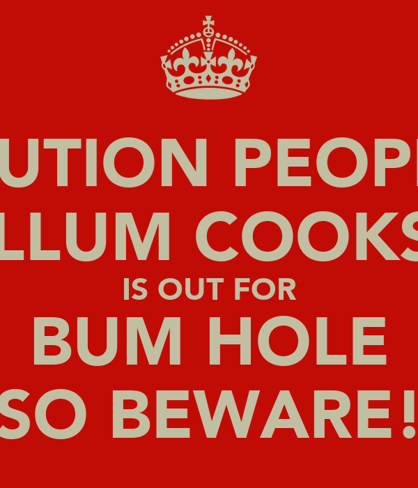 CAUTION PEOPLE! CALLUM COOKSEY IS OUT FOR BUM HOLE SO BEWARE!