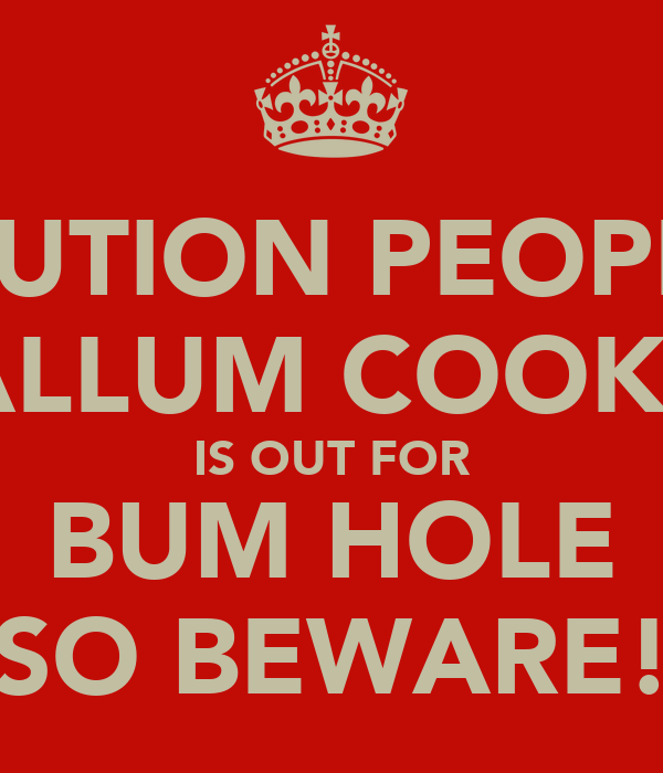 CAUTION PEOPLE! CALLUM COOKSY IS OUT FOR BUM HOLE SO BEWARE!