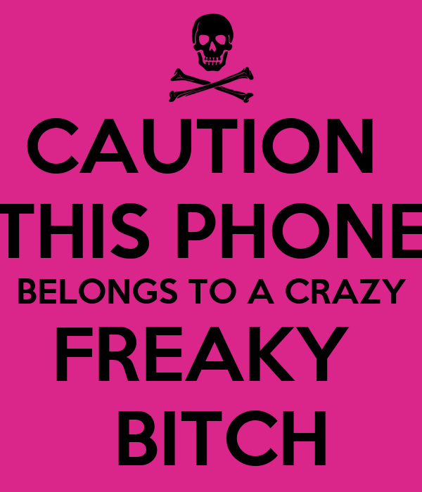 CAUTION  THIS PHONE BELONGS TO A CRAZY FREAKY   BITCH
