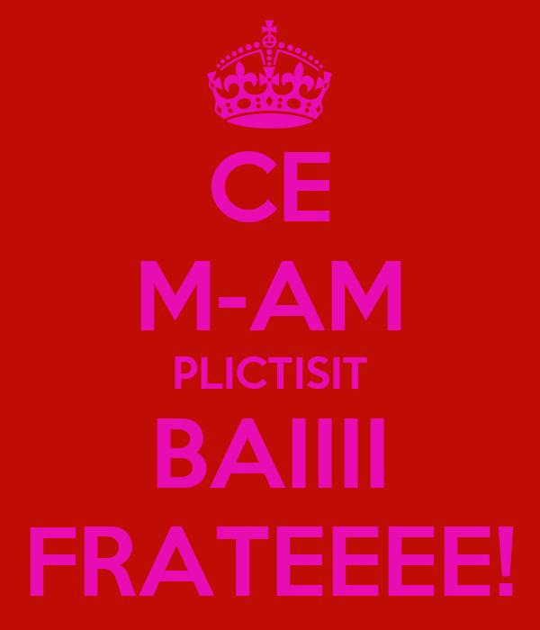 CE M-AM PLICTISIT BAIIII FRATEEEE!