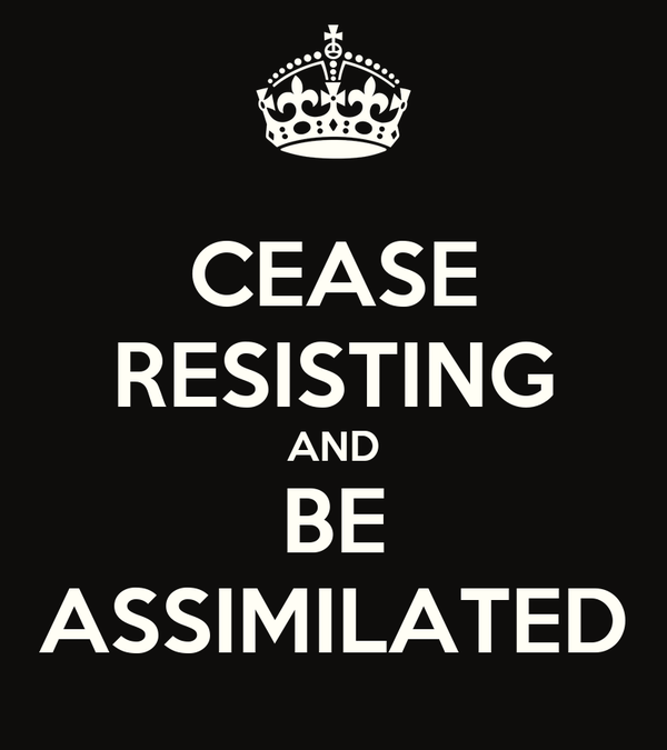 CEASE RESISTING AND BE ASSIMILATED