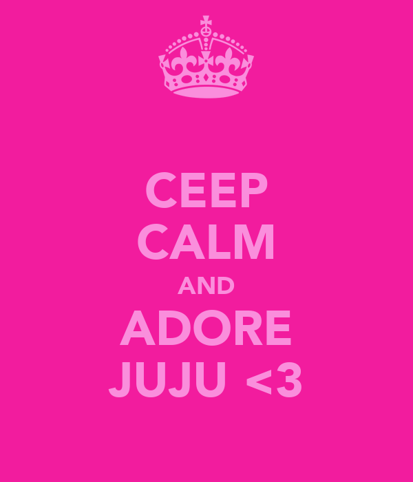 CEEP CALM AND ADORE JUJU <3