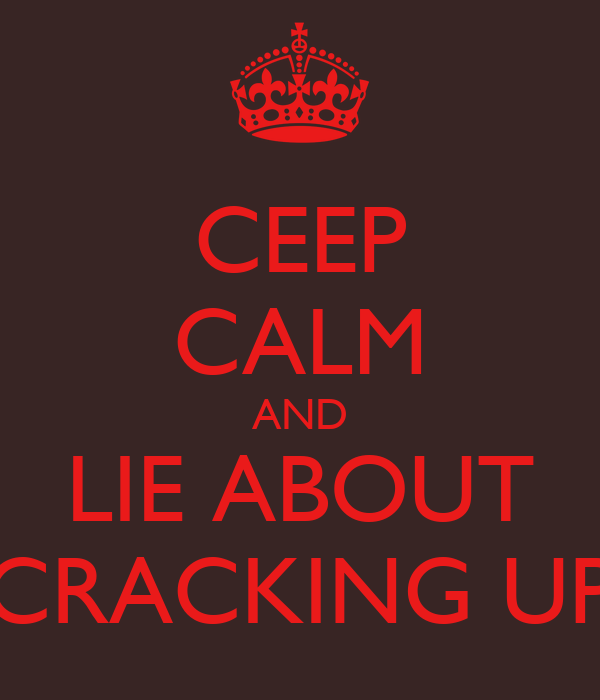 CEEP CALM AND LIE ABOUT CRACKING UP