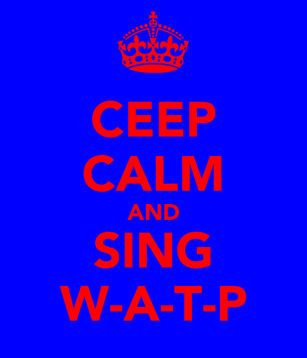CEEP CALM AND SING W-A-T-P