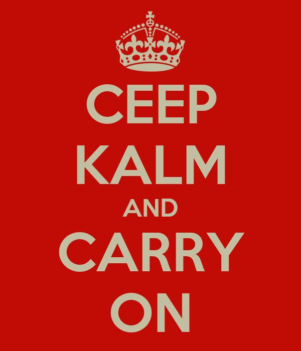 CEEP KALM AND CARRY ON