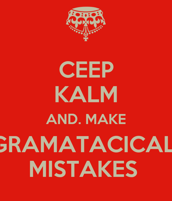 CEEP KALM AND. MAKE GRAMATACICAL  MISTAKES
