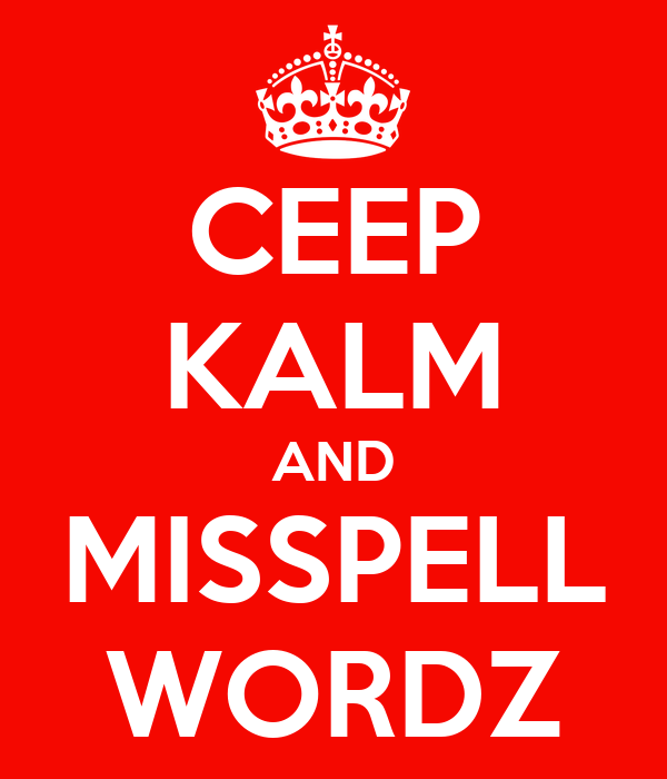 CEEP KALM AND MISSPELL WORDZ