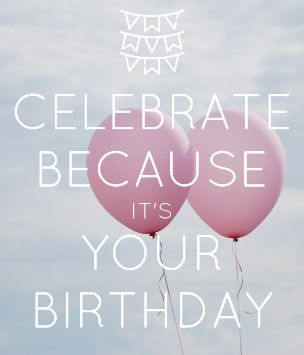 CELEBRATE BECAUSE IT'S YOUR BIRTHDAY