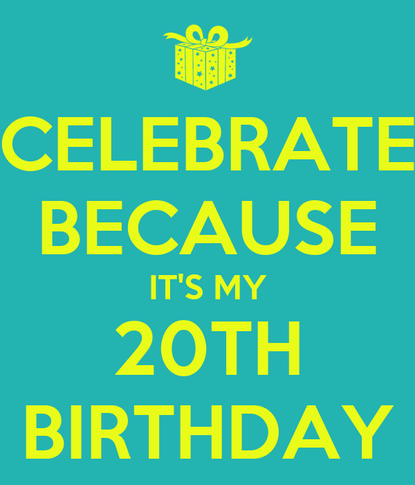 CELEBRATE BECAUSE IT'S MY 20TH BIRTHDAY