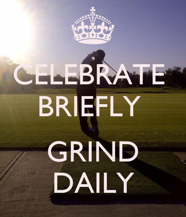 CELEBRATE  BRIEFLY   GRIND DAILY